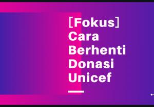 fokus-mudah-cara-berhenti-donasi-unicef-indonesia